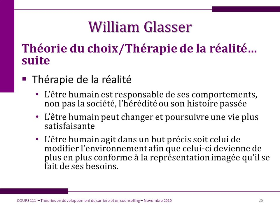 William Glasser Théorie du choix/Thérapie de la réalité… suite Thérapie de la réalité Lêtre humain est responsable de ses comportements, non pas la so