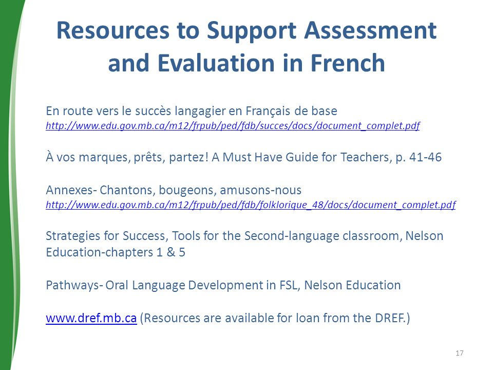 Resources to Support Assessment and Evaluation in French En route vers le succès langagier en Français de base http://www.edu.gov.mb.ca/m12/frpub/ped/fdb/succes/docs/document_complet.pdf À vos marques, prêts, partez.