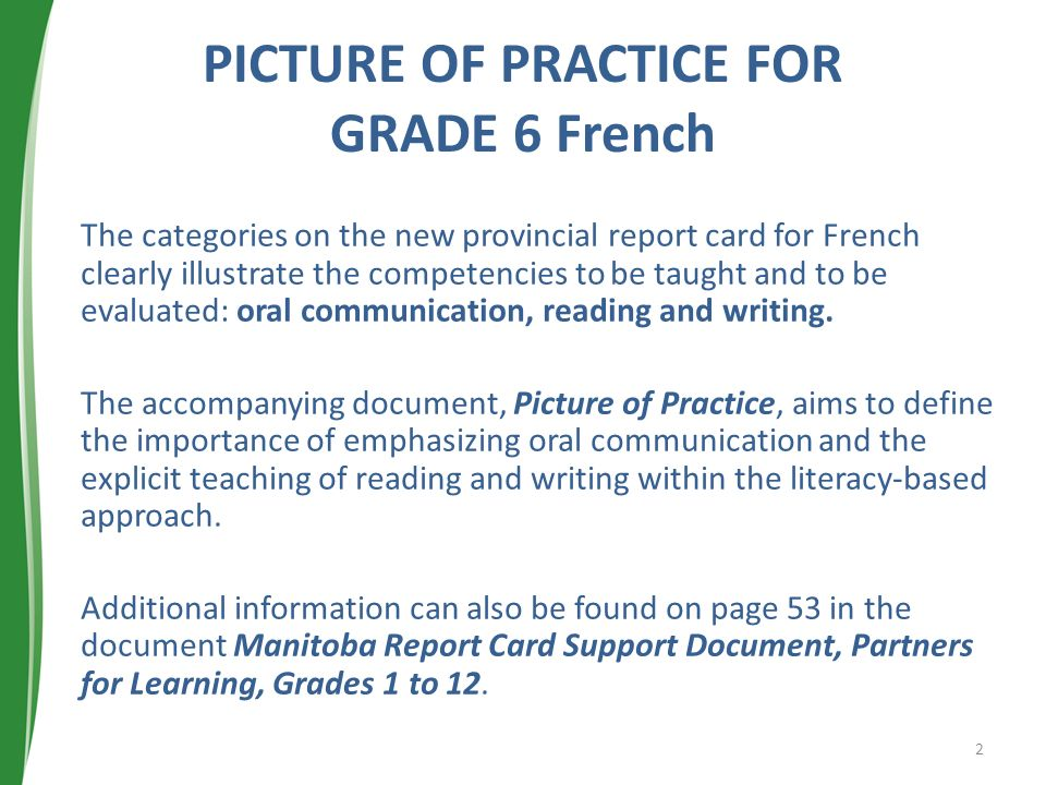 PICTURE OF PRACTICE FOR GRADE 6 French The categories on the new provincial report card for French clearly illustrate the competencies to be taught and to be evaluated: oral communication, reading and writing.