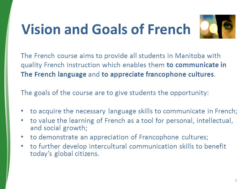 Vision and Goals of French The French course aims to provide all students in Manitoba with quality French instruction which enables them to communicate in The French language and to appreciate francophone cultures.