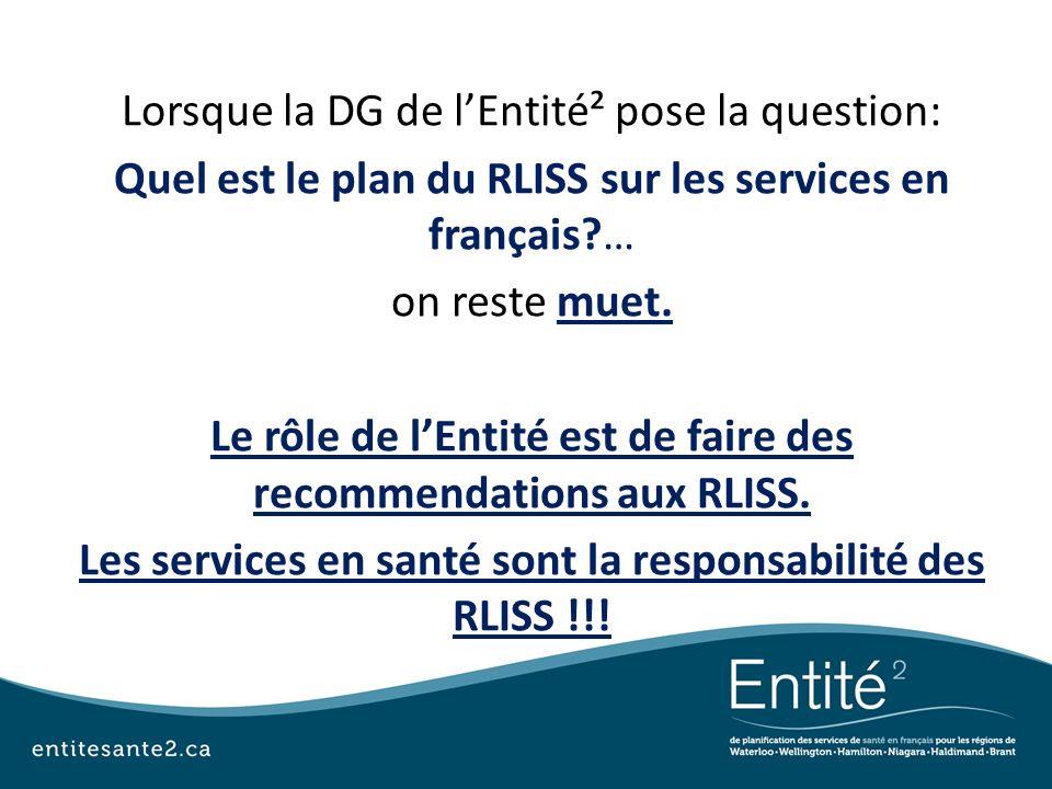 Lorsque la DG de lEntité² pose la question: Quel est le plan du RLISS sur les services en français?… on reste muet. Le rôle de lEntité est de faire de