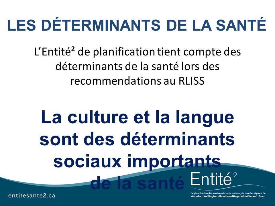 LES DÉTERMINANTS DE LA SANTÉ LEntité² de planification tient compte des déterminants de la santé lors des recommendations au RLISS La culture et la la