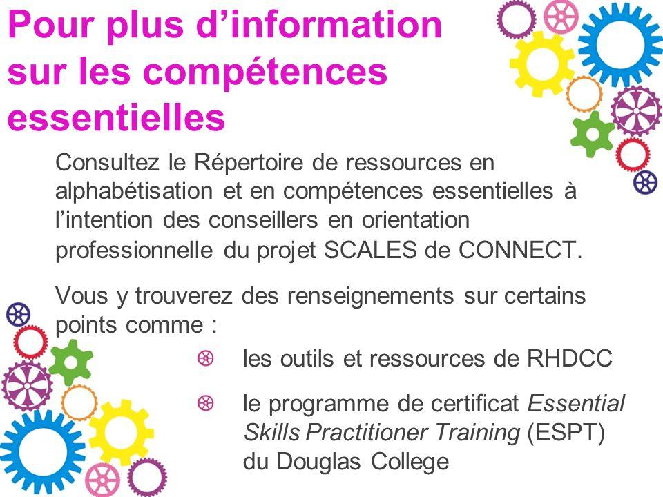 Pour plus dinformation sur les compétences essentielles Consultez le Répertoire de ressources en alphabétisation et en compétences essentielles à lintention des conseillers en orientation professionnelle du projet SCALES de CONNECT.