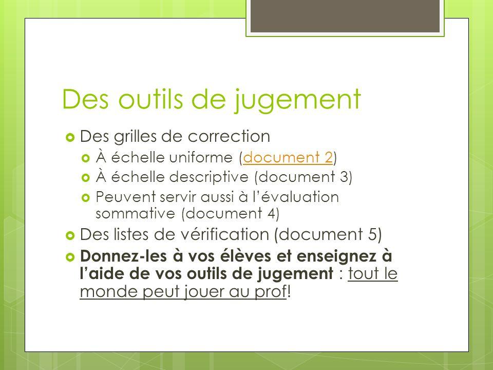 Des outils de jugement Des grilles de correction À échelle uniforme (document 2)document 2 À échelle descriptive (document 3) Peuvent servir aussi à l