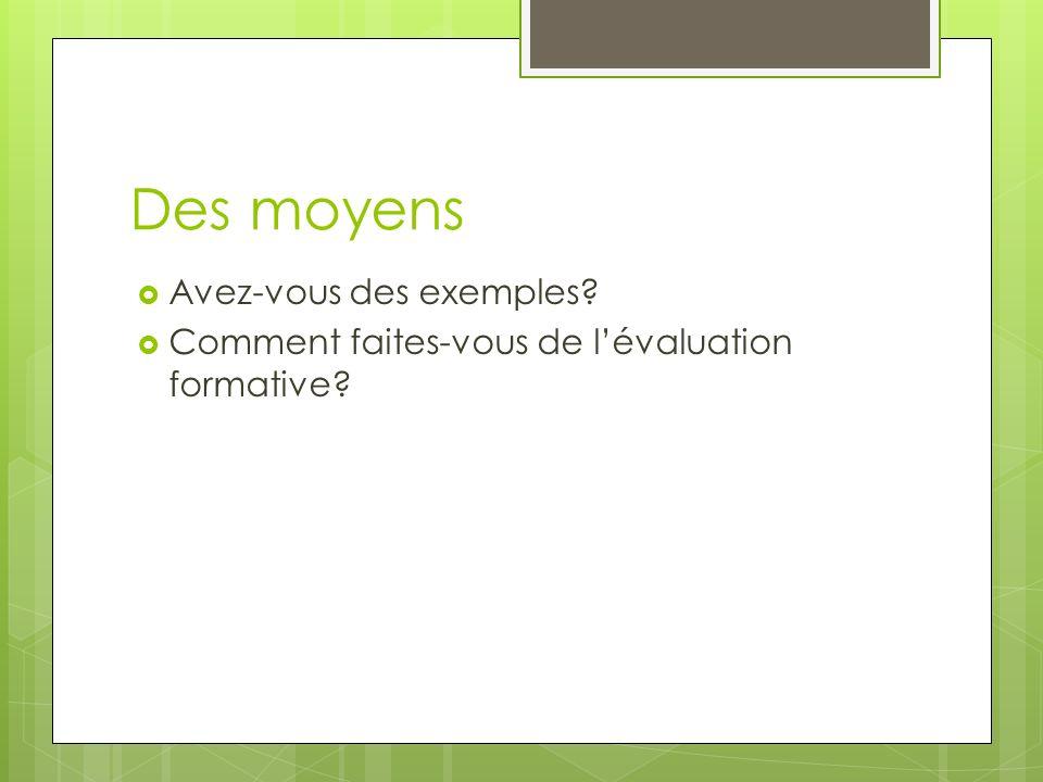 Des moyens Avez-vous des exemples? Comment faites-vous de lévaluation formative?