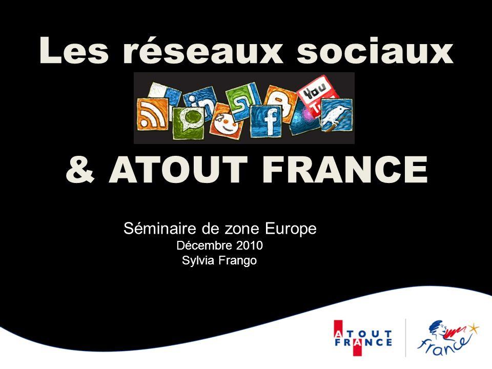 Les réseaux sociaux & ATOUT FRANCE Séminaire de zone Europe Décembre 2010 Sylvia Frango