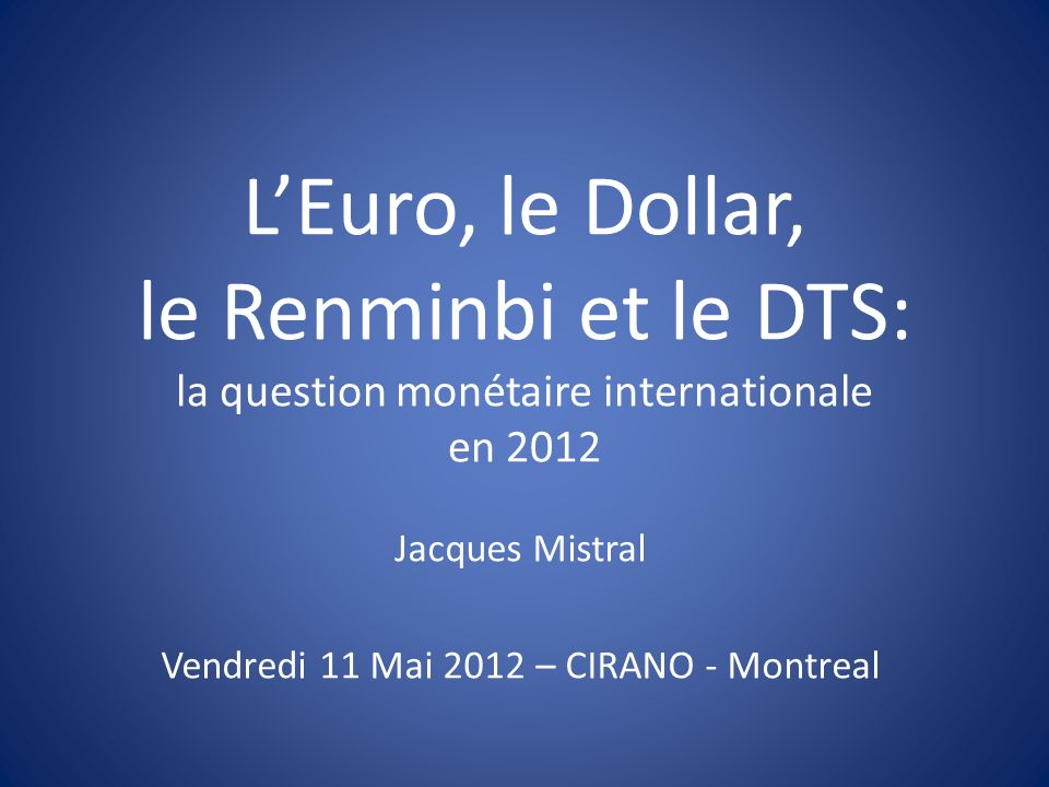 LEuro, le Dollar, le Renminbi et le DTS: la question monétaire internationale en 2012 Jacques Mistral Vendredi 11 Mai 2012 – CIRANO - Montreal