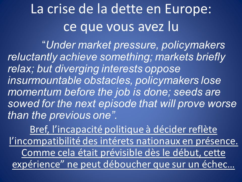 La crise de la dette en Europe: ce que vous avez lu Under market pressure, policymakers reluctantly achieve something; markets briefly relax; but diverging interests oppose insurmountable obstacles, policymakers lose momentum before the job is done; seeds are sowed for the next episode that will prove worse than the previous one.