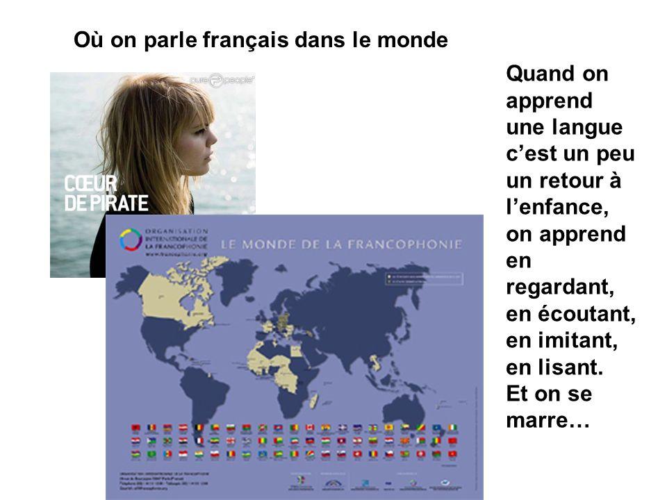 Où on parle français dans le monde Quand on apprend une langue cest un peu un retour à lenfance, on apprend en regardant, en écoutant, en imitant, en