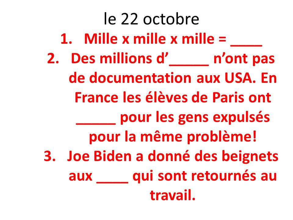 le 22 octobre 1.Mille x mille x mille = ____ 2.Des millions d_____ nont pas de documentation aux USA. En France les élèves de Paris ont _____ pour les