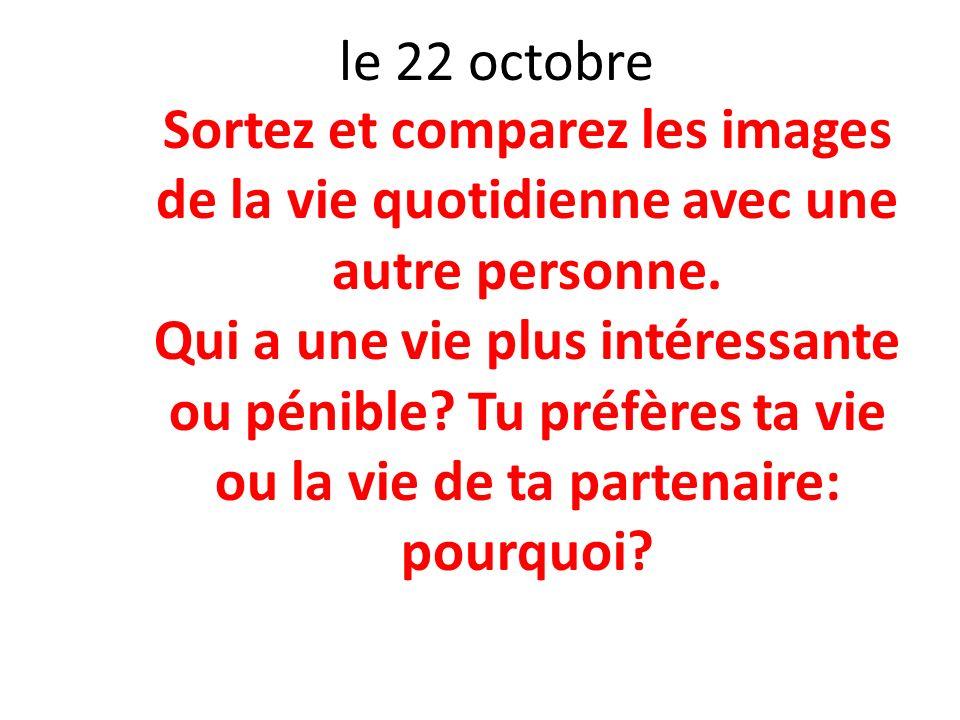 le 22 octobre Sortez et comparez les images de la vie quotidienne avec une autre personne. Qui a une vie plus intéressante ou pénible? Tu préfères ta