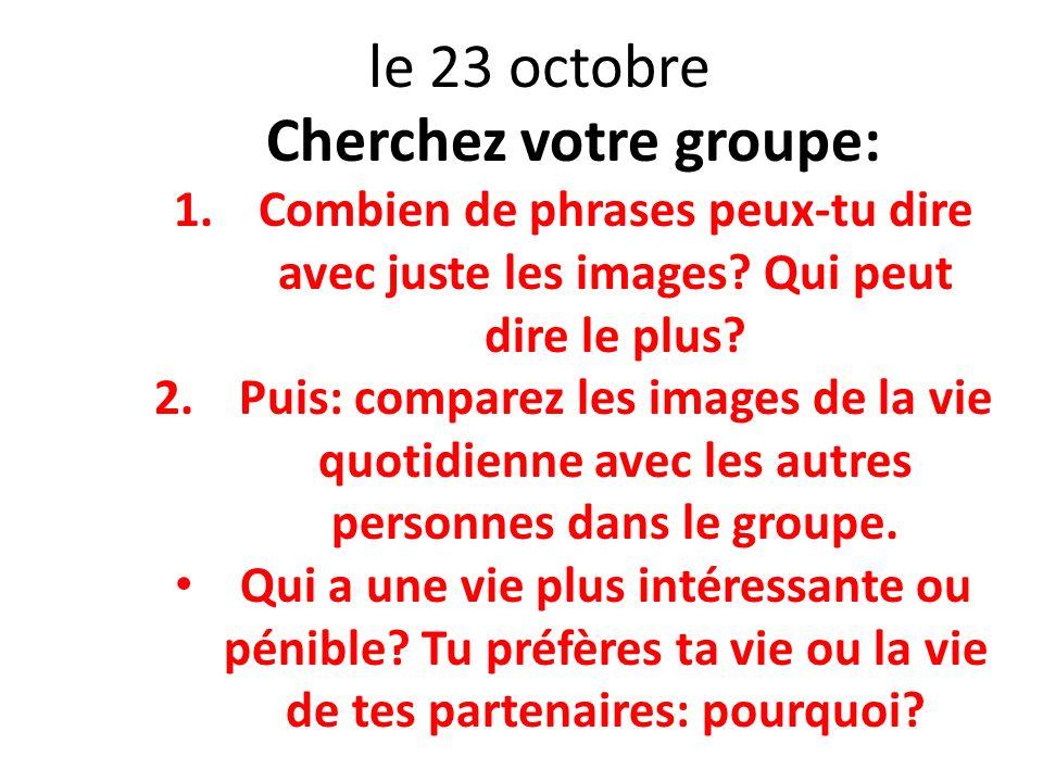 le 23 octobre Cherchez votre groupe: 1.Combien de phrases peux-tu dire avec juste les images? Qui peut dire le plus? 2.Puis: comparez les images de la