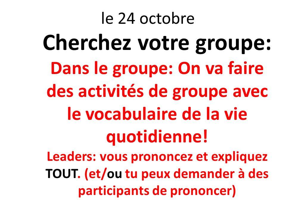 le 24 octobre Cherchez votre groupe: Dans le groupe: On va faire des activités de groupe avec le vocabulaire de la vie quotidienne! Leaders: vous pron