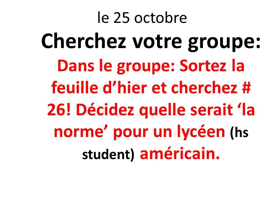 le 25 octobre Cherchez votre groupe: Dans le groupe: Sortez la feuille dhier et cherchez # 26! Décidez quelle serait la norme pour un lycéen (hs stude