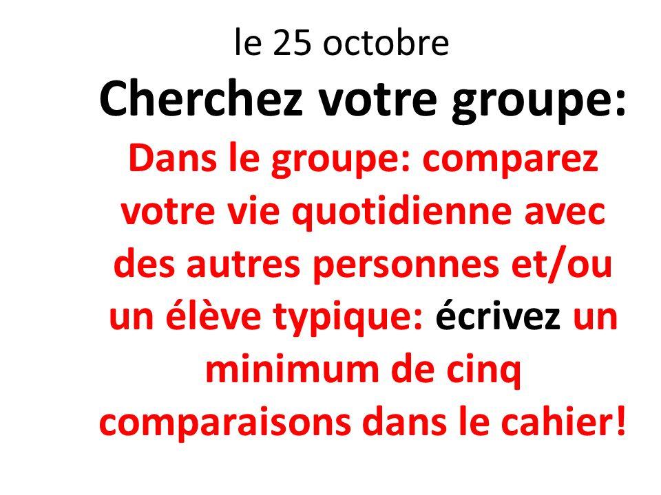 le 25 octobre Cherchez votre groupe: Dans le groupe: comparez votre vie quotidienne avec des autres personnes et/ou un élève typique: écrivez un minim