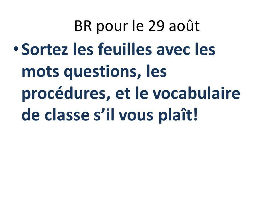 BR pour le 29 août Sortez les feuilles avec les mots questions, les procédures, et le vocabulaire de classe sil vous plaît!