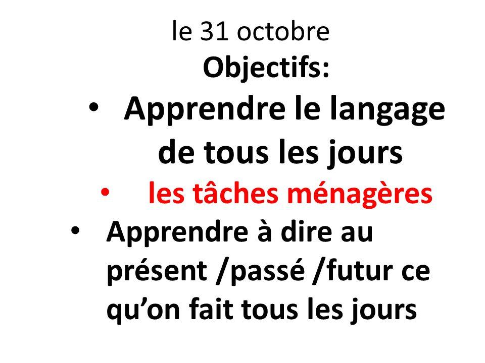 le 31 octobre Objectifs: Apprendre le langage de tous les jours les tâches ménagères Apprendre à dire au présent /passé /futur ce quon fait tous les j
