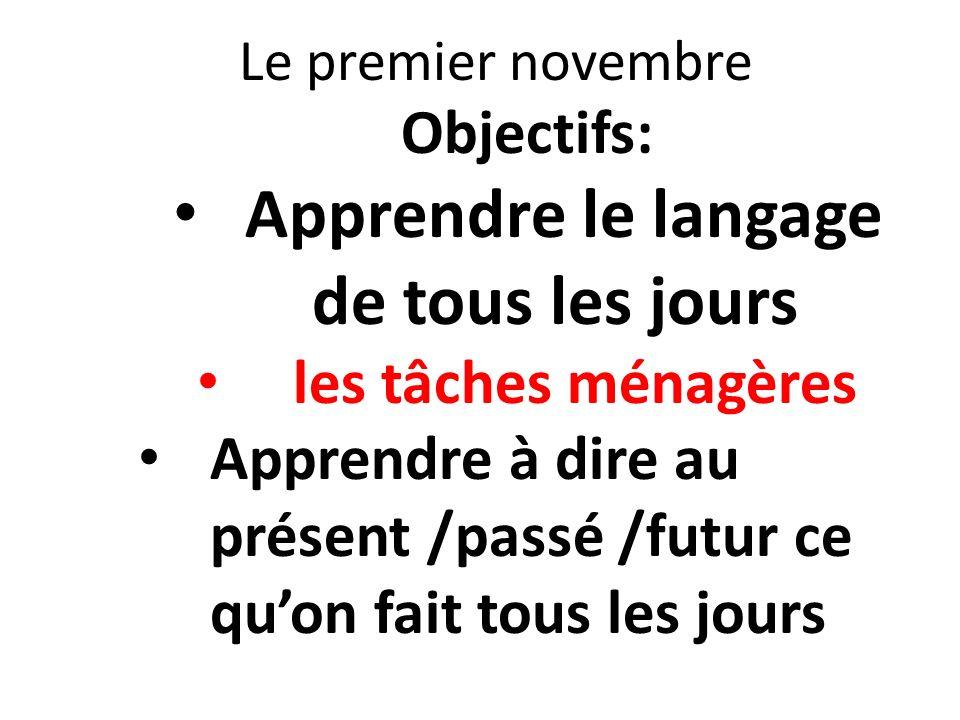 Le premier novembre Objectifs: Apprendre le langage de tous les jours les tâches ménagères Apprendre à dire au présent /passé /futur ce quon fait tous