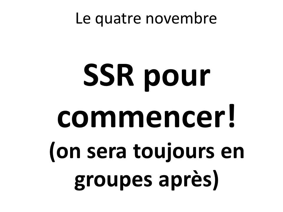 Le quatre novembre SSR pour commencer! (on sera toujours en groupes après)