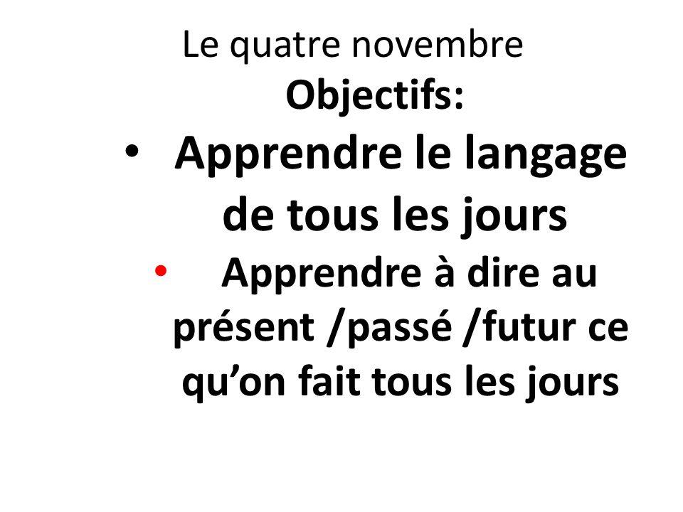 Le quatre novembre Objectifs: Apprendre le langage de tous les jours Apprendre à dire au présent /passé /futur ce quon fait tous les jours