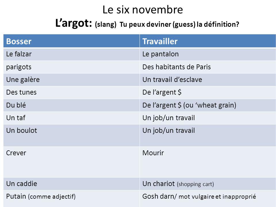 Le six novembre Largot: (slang) Tu peux deviner (guess) la définition? BosserTravailler Le falzarLe pantalon parigotsDes habitants de Paris Une galère