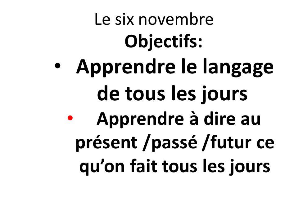 Le six novembre Objectifs: Apprendre le langage de tous les jours Apprendre à dire au présent /passé /futur ce quon fait tous les jours