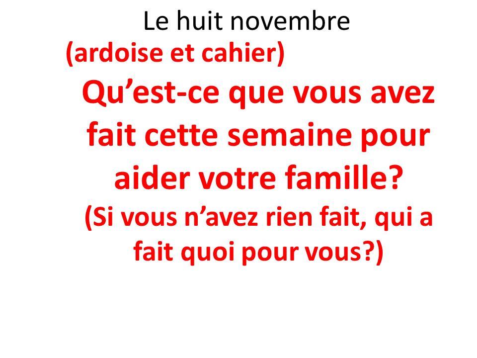 Le huit novembre (ardoise et cahier) Quest-ce que vous avez fait cette semaine pour aider votre famille? (Si vous navez rien fait, qui a fait quoi pou