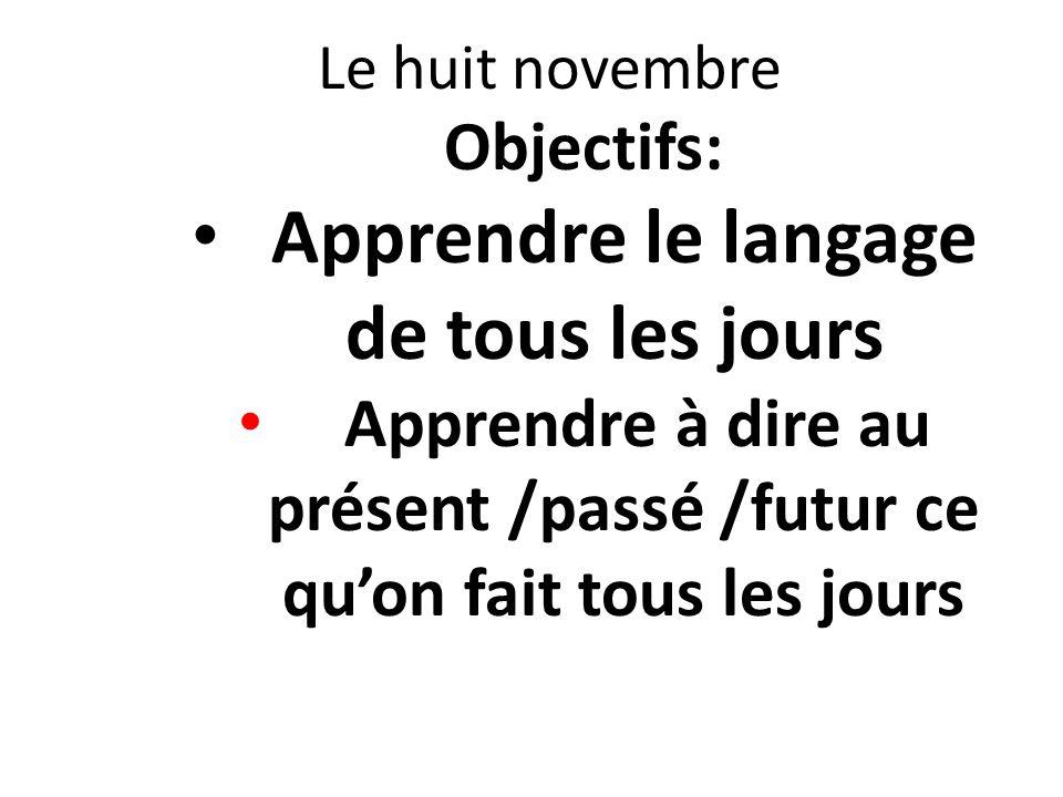 Le huit novembre Objectifs: Apprendre le langage de tous les jours Apprendre à dire au présent /passé /futur ce quon fait tous les jours