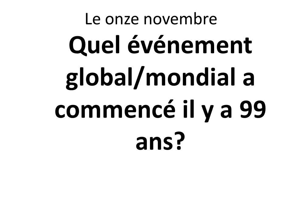 Le onze novembre Quel événement global/mondial a commencé il y a 99 ans?