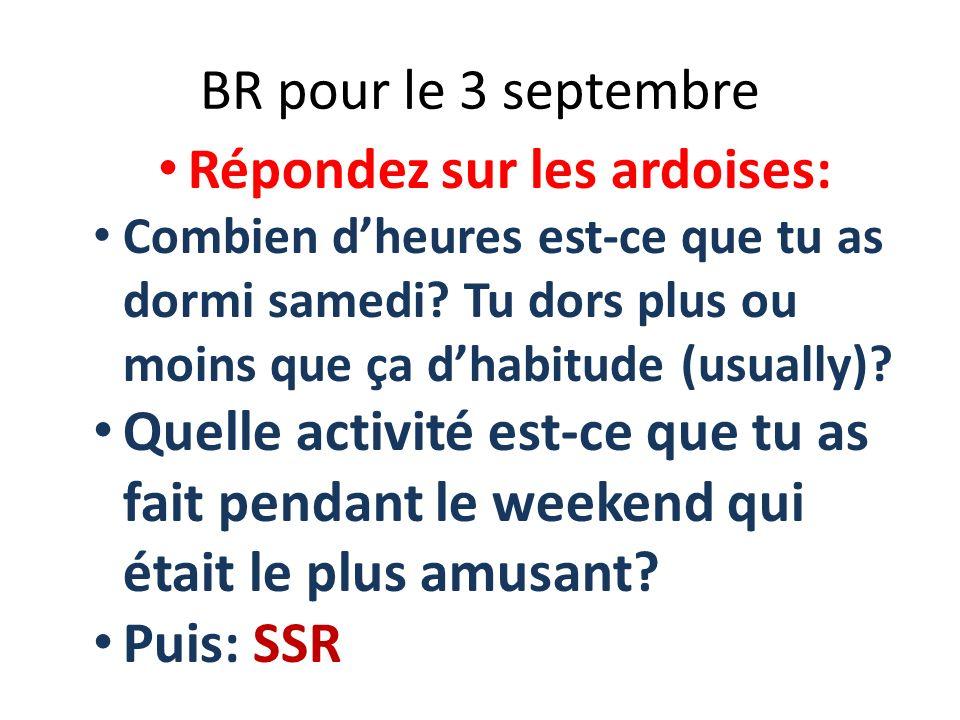 BR pour le 3 septembre Répondez sur les ardoises: Combien dheures est-ce que tu as dormi samedi? Tu dors plus ou moins que ça dhabitude (usually)? Que