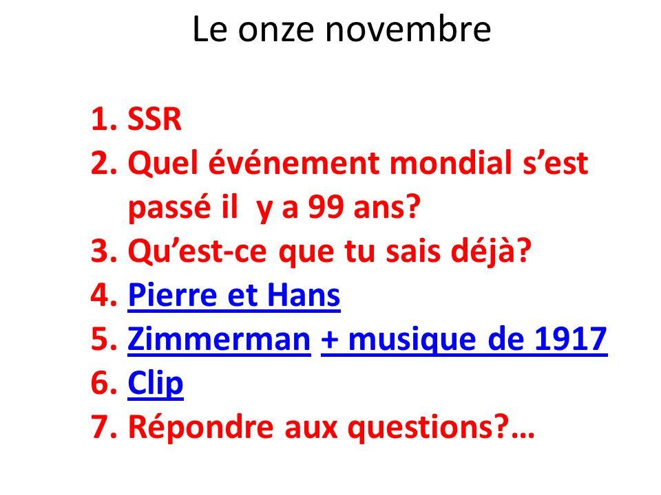 Le onze novembre 1.SSR 2.Quel événement mondial sest passé il y a 99 ans? 3.Quest-ce que tu sais déjà? 4.Pierre et HansPierre et Hans 5.Zimmerman + mu