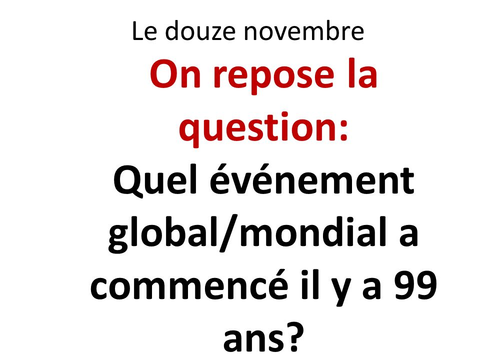 Le douze novembre On repose la question: Quel événement global/mondial a commencé il y a 99 ans?