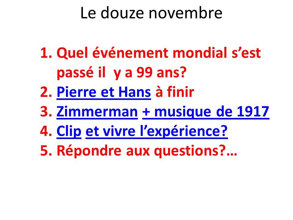 Le douze novembre 1.Quel événement mondial sest passé il y a 99 ans? 2.Pierre et Hans à finirPierre et Hans 3.Zimmerman + musique de 1917Zimmerman+ mu