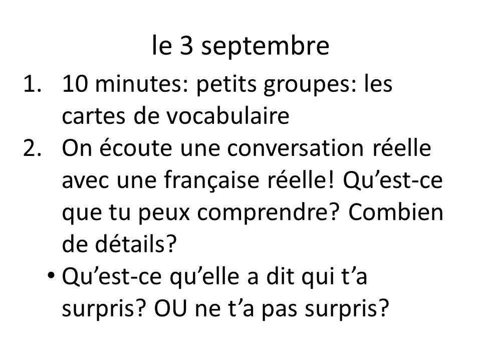 le 3 septembre 1.10 minutes: petits groupes: les cartes de vocabulaire 2.On écoute une conversation réelle avec une française réelle! Quest-ce que tu