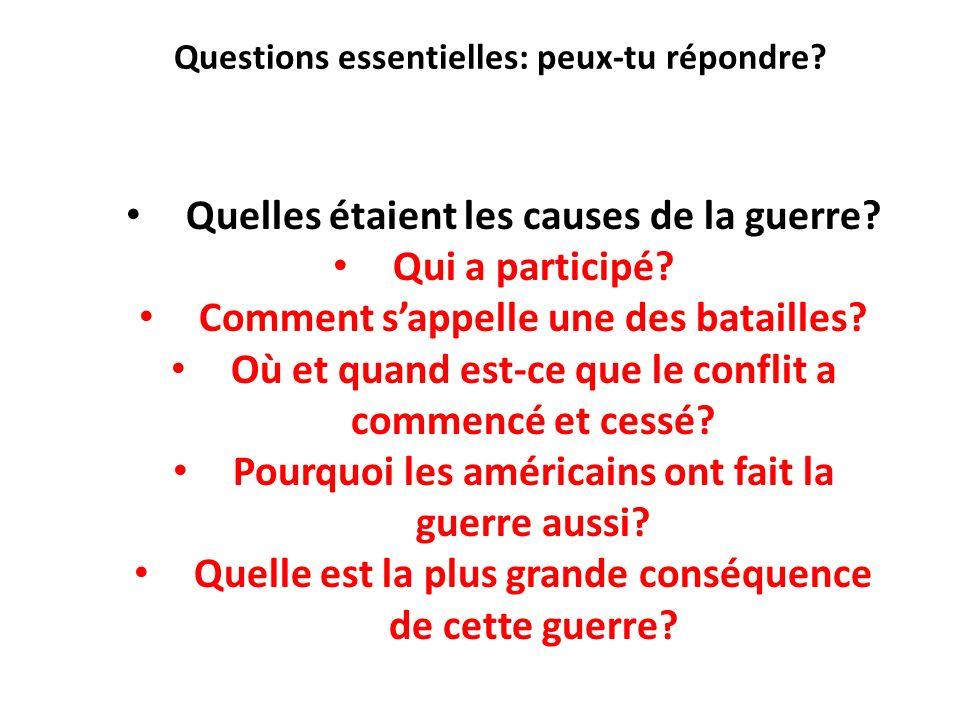 Questions essentielles: peux-tu répondre? Quelles étaient les causes de la guerre? Qui a participé? Comment sappelle une des batailles? Où et quand es