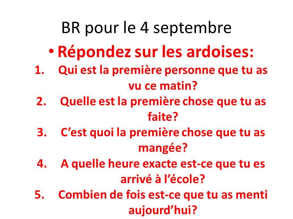 BR pour le 4 septembre Répondez sur les ardoises: 1.Qui est la première personne que tu as vu ce matin? 2.Quelle est la première chose que tu as faite