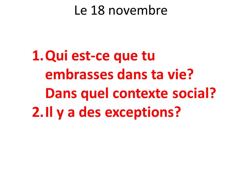 Le 18 novembre 1.Qui est-ce que tu embrasses dans ta vie? Dans quel contexte social? 2.Il y a des exceptions?
