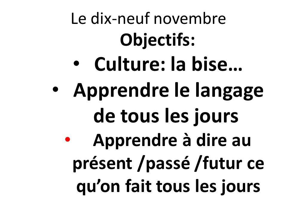 Le dix-neuf novembre Objectifs: Culture: la bise… Apprendre le langage de tous les jours Apprendre à dire au présent /passé /futur ce quon fait tous l