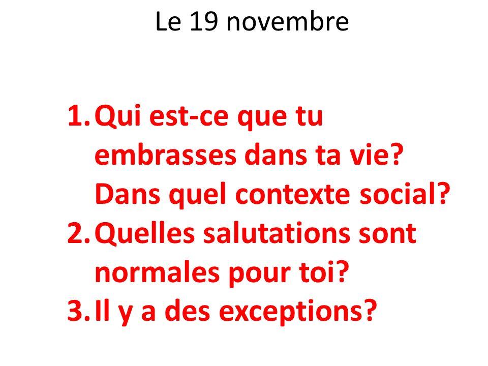 Le 19 novembre 1.Qui est-ce que tu embrasses dans ta vie? Dans quel contexte social? 2.Quelles salutations sont normales pour toi? 3.Il y a des except