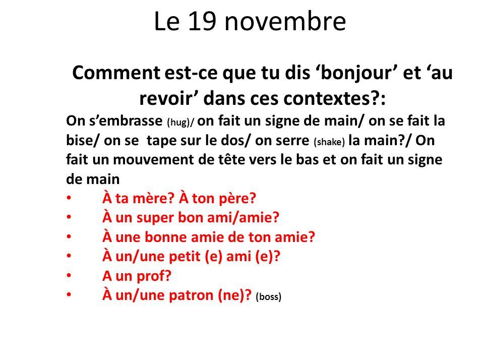 Le 19 novembre Comment est-ce que tu dis bonjour et au revoir dans ces contextes?: On sembrasse (hug)/ on fait un signe de main/ on se fait la bise/ o