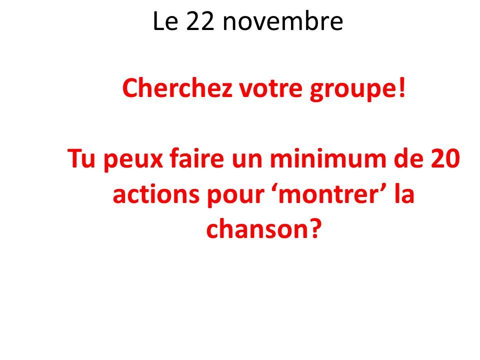 Le 22 novembre Cherchez votre groupe! Tu peux faire un minimum de 20 actions pour montrer la chanson?