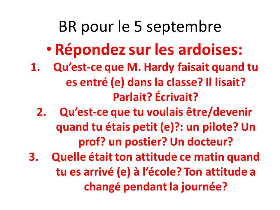 BR pour le 5 septembre Répondez sur les ardoises: 1.Quest-ce que M. Hardy faisait quand tu es entré (e) dans la classe? Il lisait? Parlait? Écrivait?