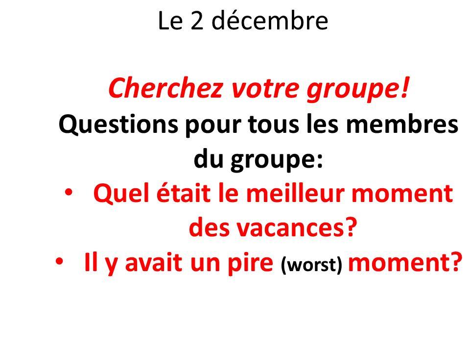 Le 2 décembre Cherchez votre groupe! Questions pour tous les membres du groupe: Quel était le meilleur moment des vacances? Il y avait un pire (worst)