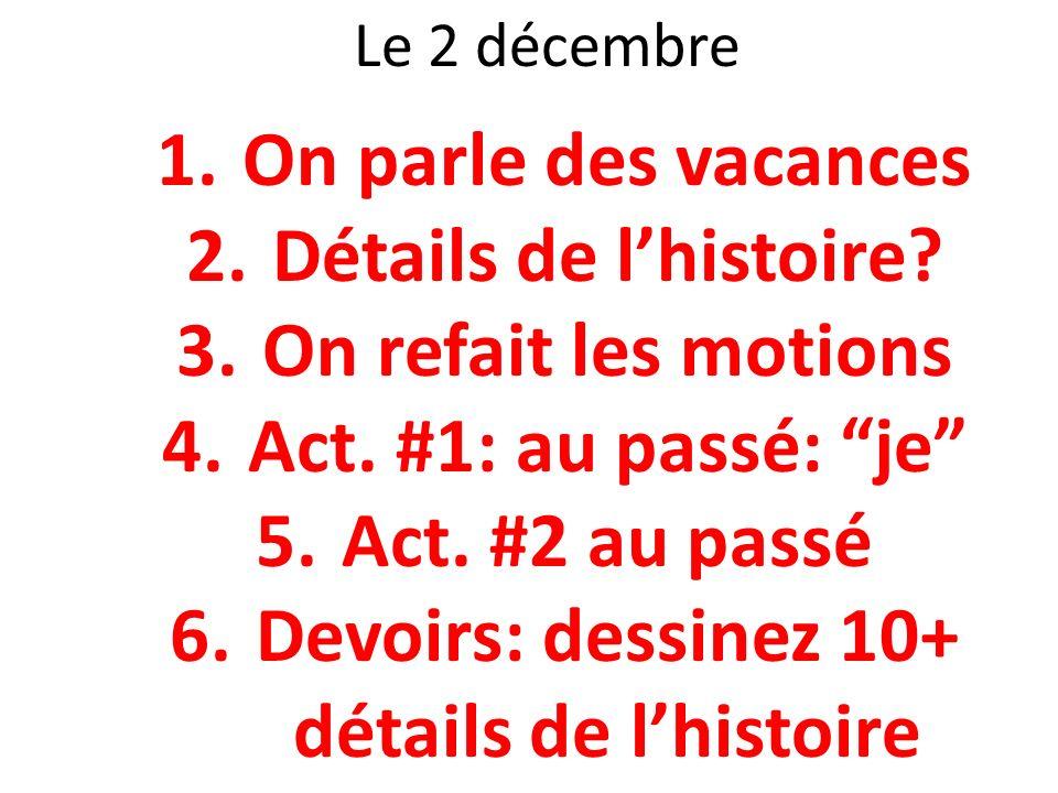Le 2 décembre 1.On parle des vacances 2.Détails de lhistoire? 3.On refait les motions 4.Act. #1: au passé: je 5.Act. #2 au passé 6.Devoirs: dessinez 1