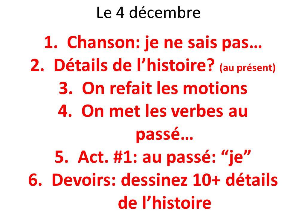 Le 4 décembre 1.Chanson: je ne sais pas… 2.Détails de lhistoire? (au présent) 3.On refait les motions 4.On met les verbes au passé… 5.Act. #1: au pass