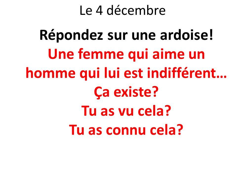 Le 4 décembre Répondez sur une ardoise! Une femme qui aime un homme qui lui est indifférent… Ça existe? Tu as vu cela? Tu as connu cela?
