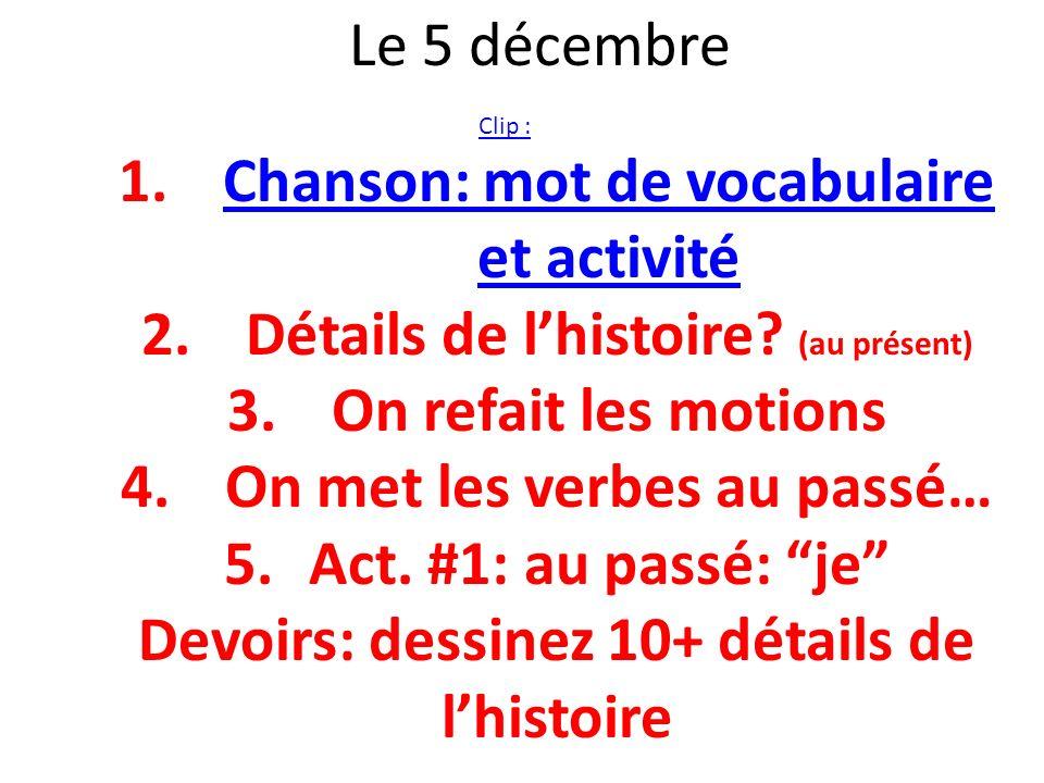 Le 5 décembre Clip : 1.Chanson: mot de vocabulaire et activitéChanson: mot de vocabulaire et activité 2.Détails de lhistoire? (au présent) 3.On refait