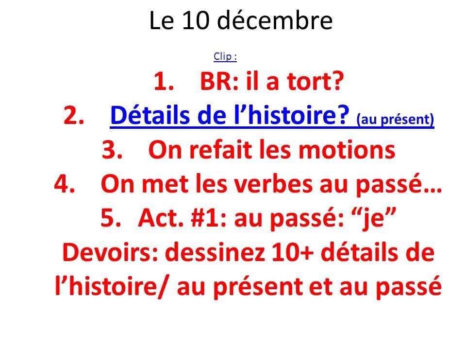 Le 10 décembre Clip : 1.BR: il a tort? 2.Détails de lhistoire? (au présent)Détails de lhistoire? (au présent) 3.On refait les motions 4.On met les ver