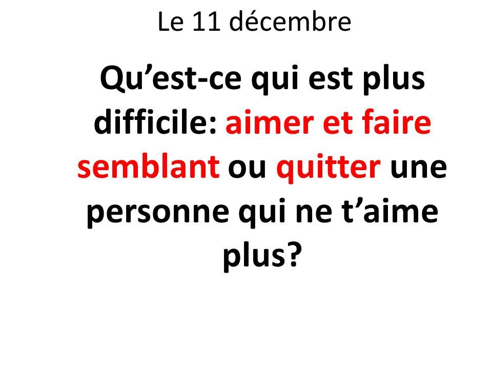 Le 11 décembre Quest-ce qui est plus difficile: aimer et faire semblant ou quitter une personne qui ne taime plus?