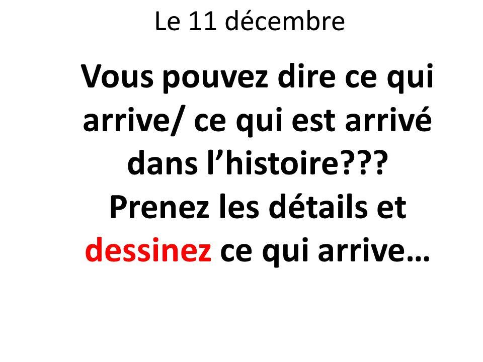 Le 11 décembre Vous pouvez dire ce qui arrive/ ce qui est arrivé dans lhistoire??? Prenez les détails et dessinez ce qui arrive…
